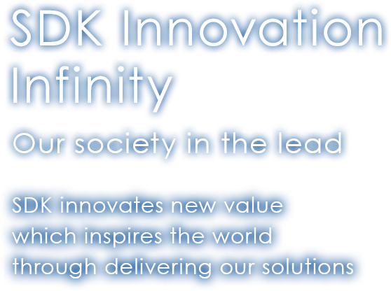 SDK Innovation Infinity Our society in the lead SDK innovates new value which inspires the world through delivering our solutions